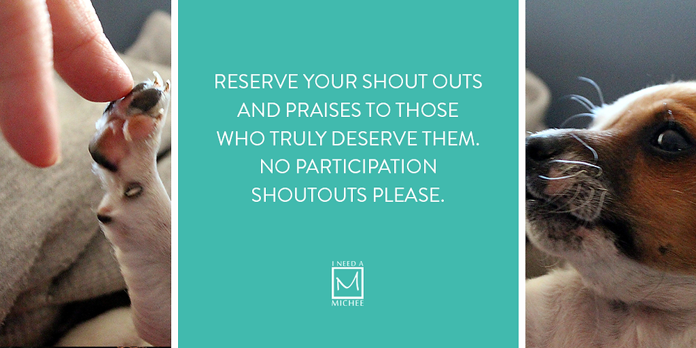 Reserve your shout outs and praises to those who truly deserve them. No participation shoutouts please.