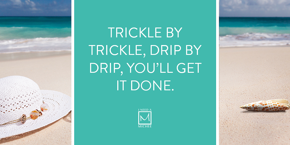 Trickle by trickle, drip by drip, you'll get it done.