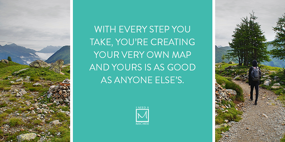 With every step you take, you're creating your very own map and yours is as good as anyone else's.