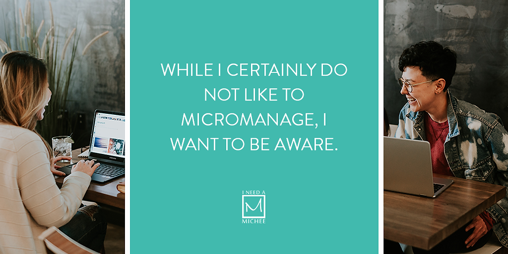 While I certainly do not like to micromanage, I want to be aware.