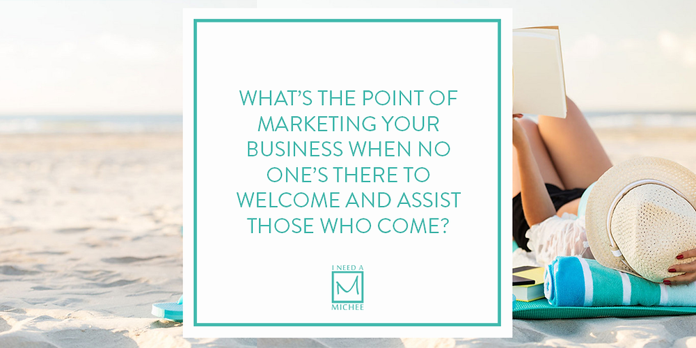 What's the point of marketing your business when no one's there to welcome and assist those who come?