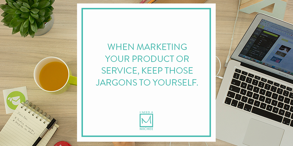 When marketing your product or service, keep those jargons to yourself.