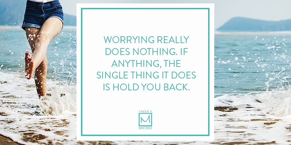 Worrying really does nothing. If anything, The single thing It does is hold you back.