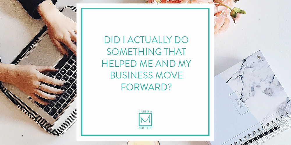 Did I actually do something that helped me and my business move forward?