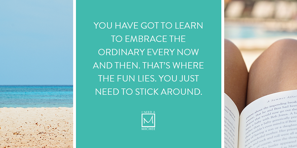 You have got to learn to embrace the ordinary every now and then. That's where the fun lies. You just need to stick around.
