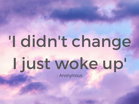 'I didn't change; I just woke up' - Anon