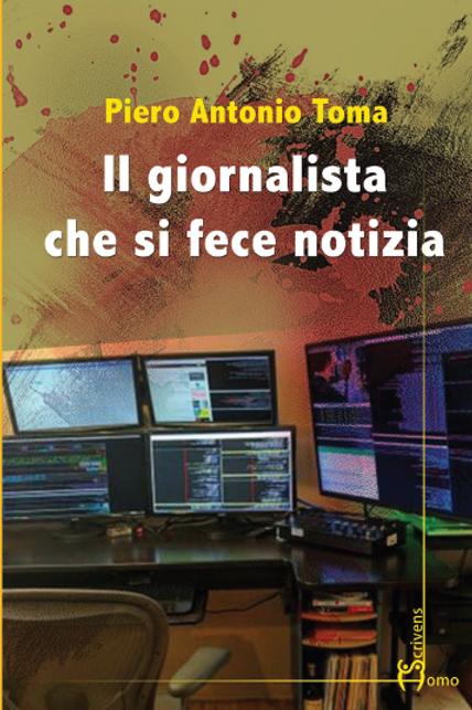 Il giornalista che si fece notizia - Piero Antonio Toma