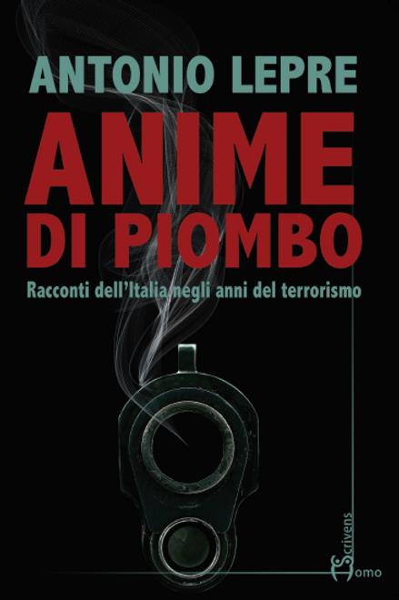 Anime di piombo. Racconti dell'Italia negli anni del terrorismo - Antonio Lepre