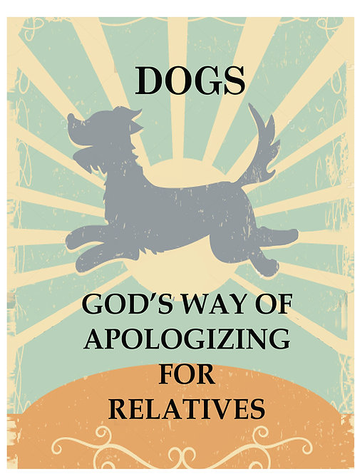 Dogs - Gods Way of Apologizing for Relatives