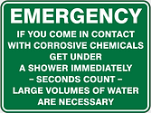 Emergency If you come in contact wth corrosive chemicals get under a shower immediately - seconds count - large volumes of water are necessary