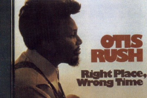 Otis Rush Right Place Wrong Time