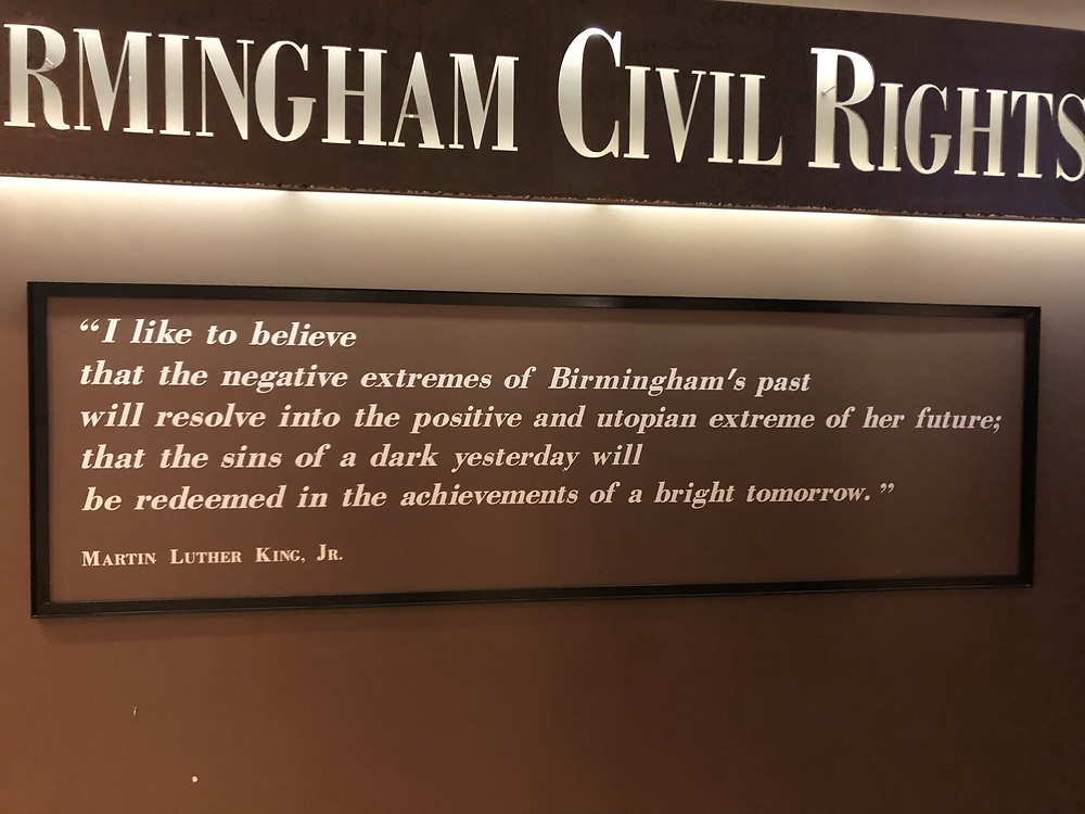 """I like to believe that the negative extremes of Birmingham's past will resolve into the positive and utopian extreme of her future; that the sins of a dark yesterday will be redeemed in the achievements of a bright tomorrow."" -MLK Jr."