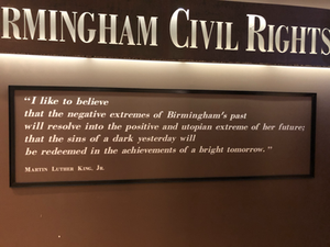 """""""I like to believe that the negative extremes of Birmingham's past will resolve into the positive and utopian extreme of her future; that the sins of a dark yesterday will be redeemed in the achievements of a bright tomorrow."""" -MLK Jr."""