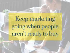 Why you should keep your marketing going when people aren't ready to buy