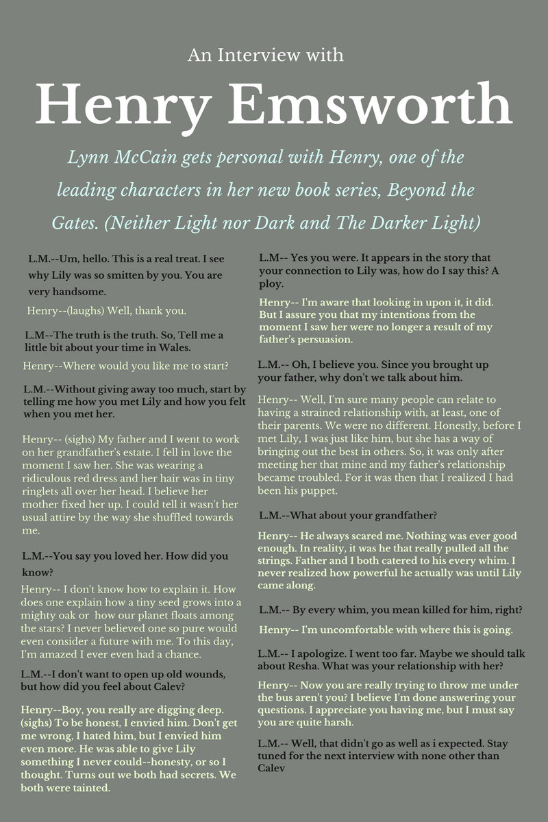 Okay people, whether you are team Henry or team Calev, you won't want to miss this. I get so personal with Henry that he practically walks out of the interview.  To find out just how personal Lynn McCain, author of new YA Fantasy Neither Light nor Dark, gets, keep reading.