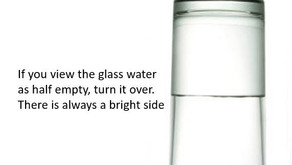 If you view the glass water as half empty, turn it over. There is always a bright side