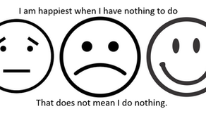I am happiest when I have nothing to do. That does not mean I do nothing.