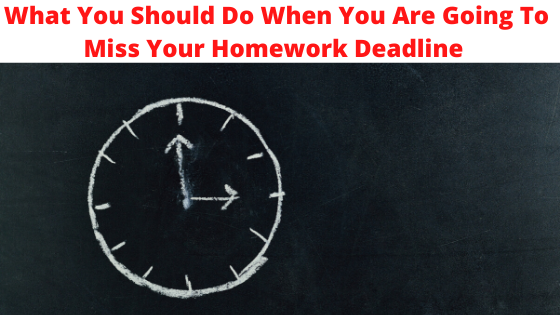 What You Should Do When You Are Going To Miss Your Homework Deadline