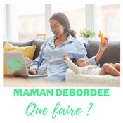 MAMAN DEBORDEE, QUE FAIRE ?