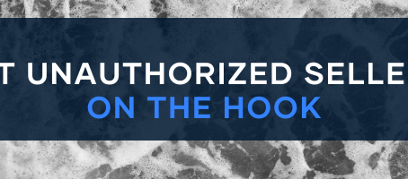 REMOVING UNAUTHORIZED SELLERS: GET THEM ON THE HOOK