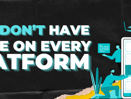 You don't need to be on every platform!