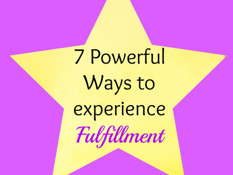 7 Powerful Ways to Experience Fulfillment for Abundant Living
