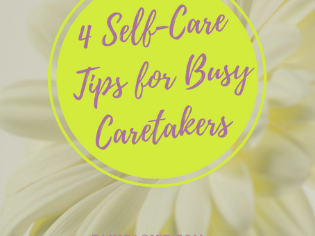 4 Self-Care Tips For The Busy Care-Taker