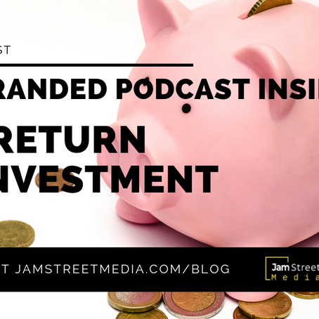 The Branded Podcast Insider: Podcasts - The Return on Investment