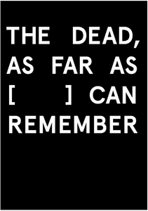 THE DEAD, AS FAR AS [     ] CAN REMEMBER