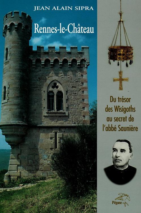 Jean Alain Sipra. Rennes-le-Château. Du trésor des Wisigoths au secret ...