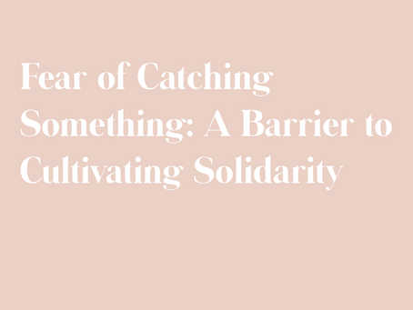 Fear of Catching Something:  A Barrier to Cultivating Solidarity