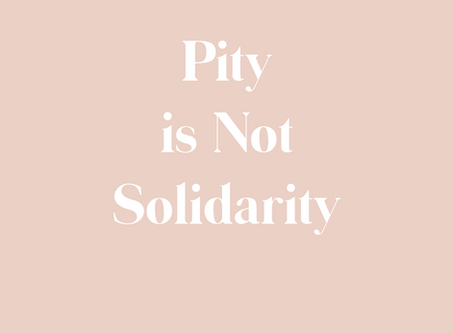 Pity is Not Solidarity
