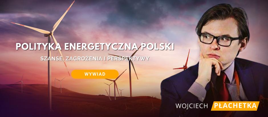 Polityka Energetyczna Polski - szanse, zagrożenia i perspektywy. Wywiad z Wojciechem Płachetką