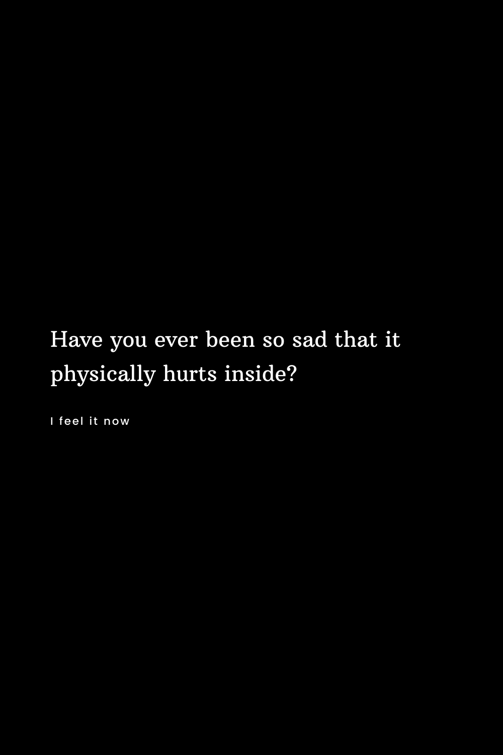 Have you ever been so sad that it physically hurts inside?