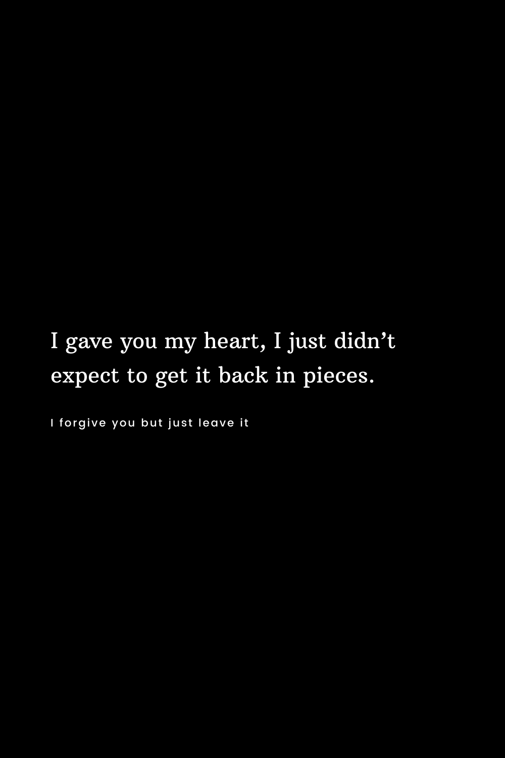 I gave you my heart, I just didn't expect to get it back in pieces.