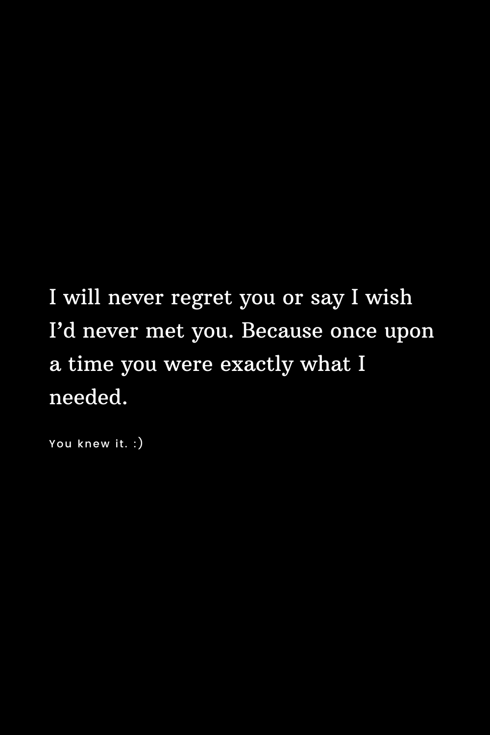 I will never regret you or say I wish I'd never met you. Because once upon a time you were exactly what I needed.