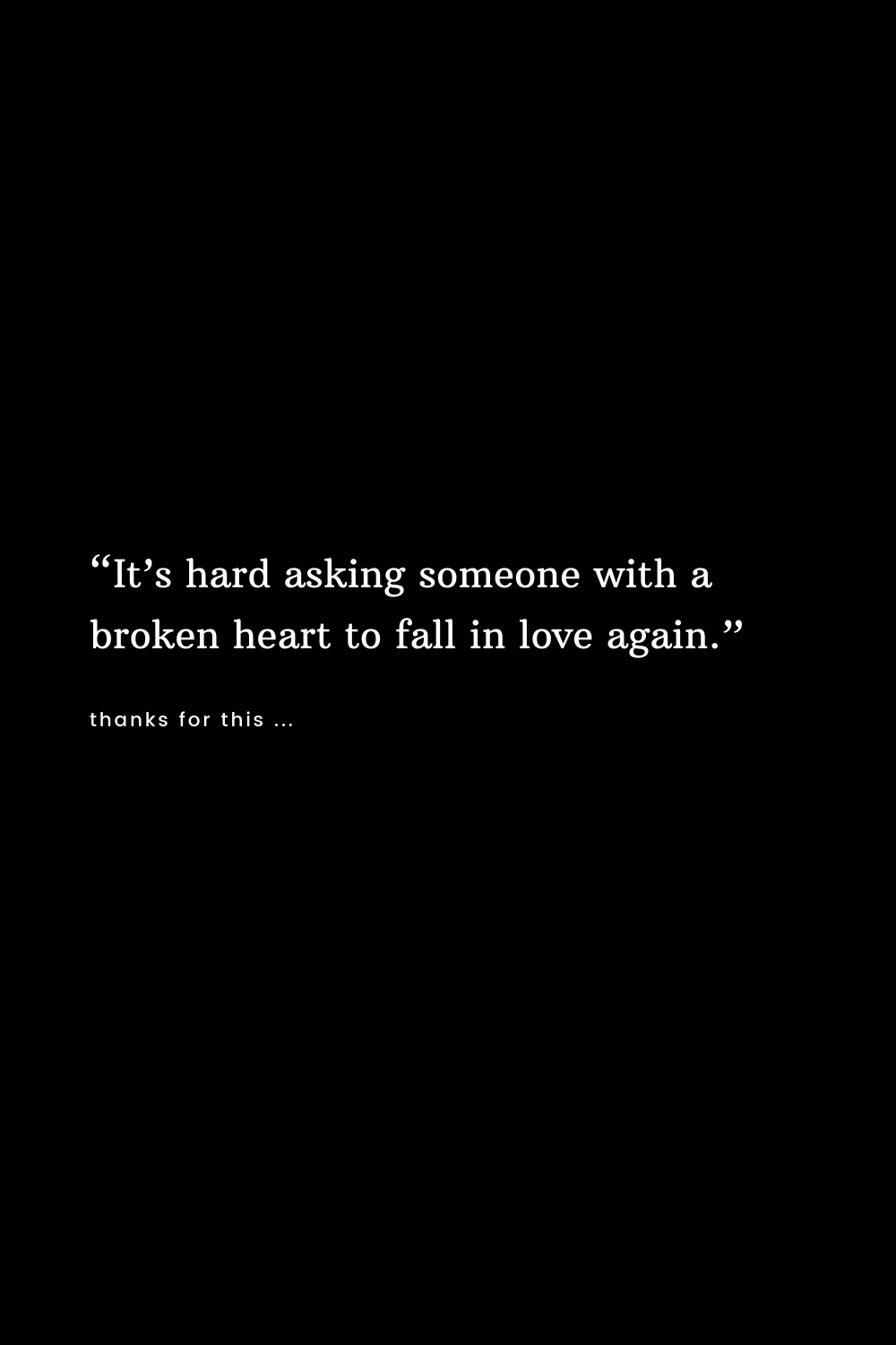 It's hard asking someone with a broken heart to fall in love again.