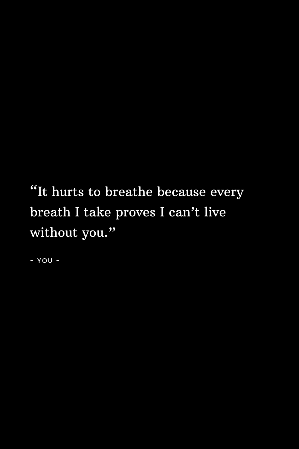It hurts to breathe because every breath I take proves I can't live without you.