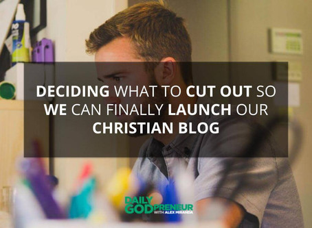 Deciding What to Cut Out So We Can FINALLY Launch our Christian Blog