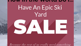 How In The World Do I... How To Have An Epic Yard Sale (While Skiing and Snowboarding)