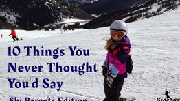 10 Things You Never Thought You'd Hear Yourself Say- The Ski Parent Edition