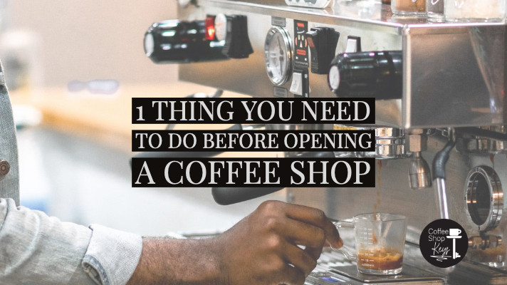 1 Thing you need to do before opening a coffee shop