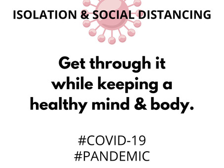 Isolation and Social Distancing: How to get through it while keeping a healthy mind and body.