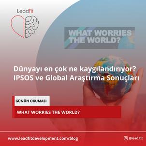 Lead Fit-Dünyayı en çok ne kaygılandırıyor? IPSOS - Global Sonuçlar,Kaygı Çağı- Sorular ve Okumalar
