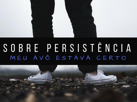 Sobre persistência e finalizar o que começou, meu avô estava certo!