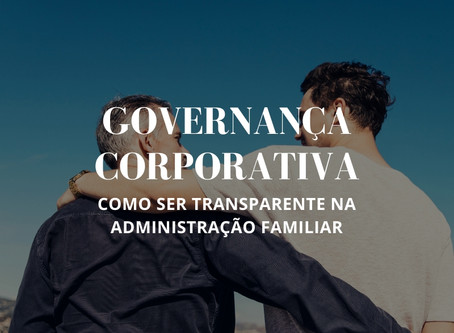 Governança Corporativa: como ser transparente na administração familiar