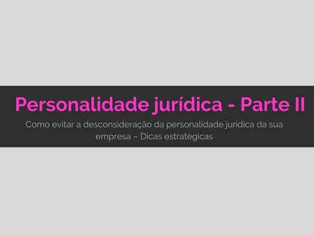 Como evitar a desconsideração da personalidade jurídica da sua empresa – Parte 2