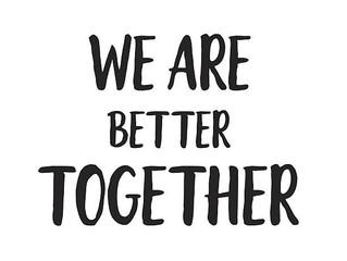 """We're Better Together"""