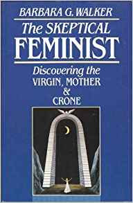 The Skeptical Feminist: Discovering the Virgin, Mother, and Crone by Barbara Wal