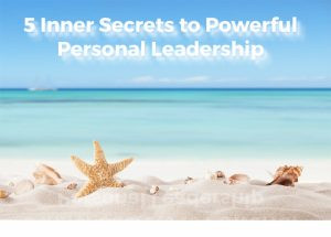 Five Inner Secrets to Powerful Personal Leadership